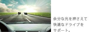 余分な光を押さえて快適なドライブをサポート。